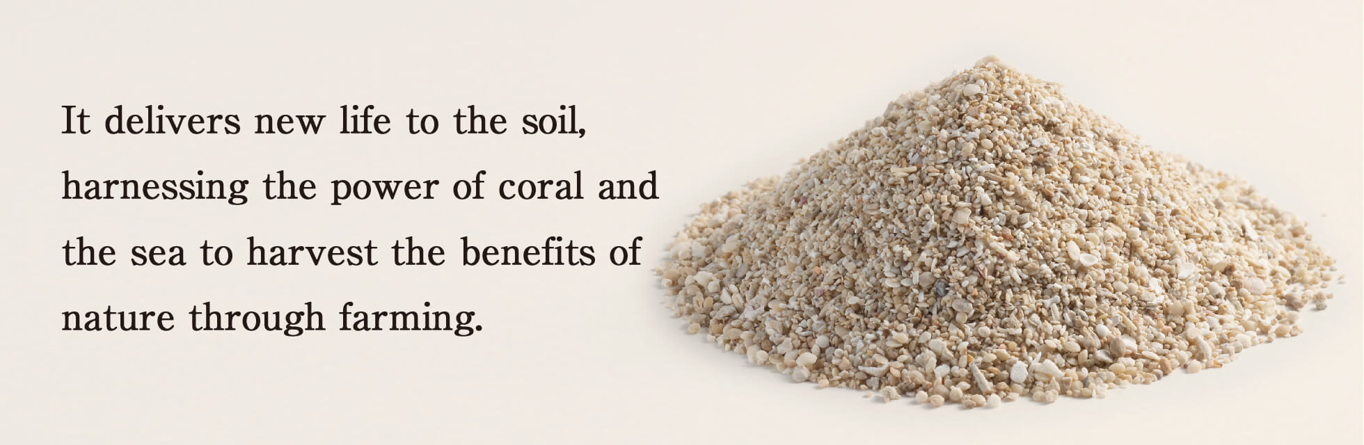 It delivers new life to the soil, harnessing the power of coral and the sea to harvest the benefits of nature through farming.